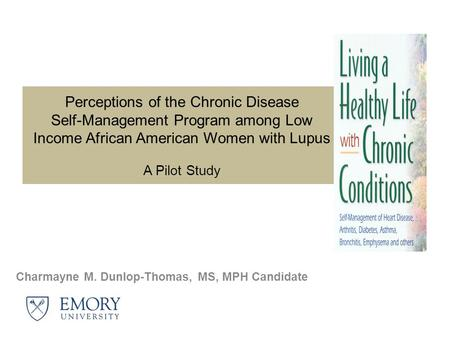 Perceptions of the Chronic Disease Self-Management Program among Low Income African American Women with Lupus A Pilot Study Charmayne M. Dunlop-Thomas,