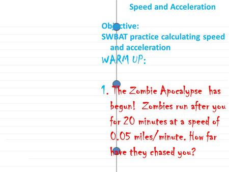 Objective: SWBAT practice calculating speed and acceleration WARM UP: 1. The Zombie Apocalypse has begun! Zombies run after you for 20 minutes at a speed.