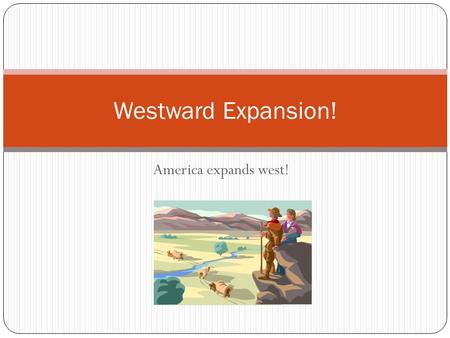 America expands west! Westward Expansion!. Think about it… If your family was moving across to country to a place where there was NOTHING in the place.