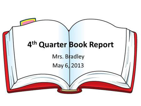 4 th Quarter Book Report Mrs. Bradley May 6, 2013.
