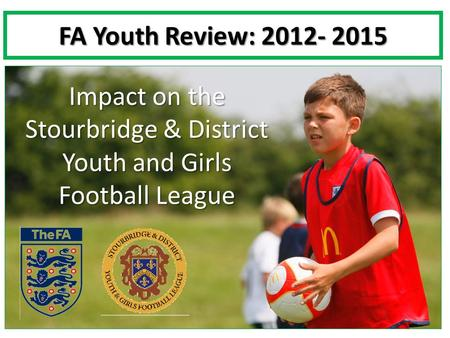 FA Youth Review: 2012- 2015 Impact on the Stourbridge & District Youth and Girls Football League.