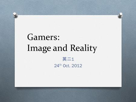 Gamers: Image and Reality 英二 1 24 th Oct. 2012. Summary O As video games have become more popular and sophisticated, they have influenced popular culture.