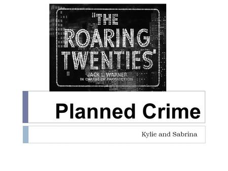 Planned Crime Kylie and Sabrina.  Organized Crime:  Americans' desire for alcohol under prohibition  led to the rise of organized crime (Chicago's.