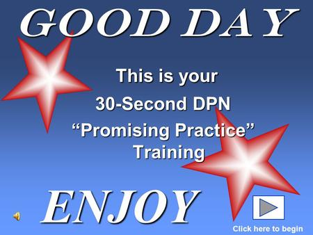 "Good Day This is your This is your 30-Second DPN ""Promising Practice"" Training ENJOY Click here to begin."