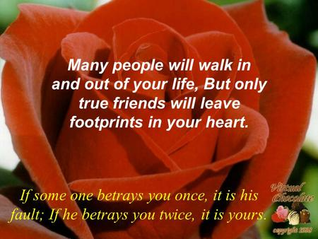 Many people will walk in and out of your life, But only true friends will leave footprints in your heart. If some one betrays you once, it is his fault;