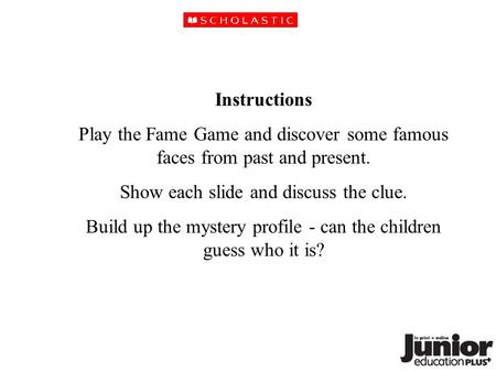 Instructions Play the Fame Game and discover some famous faces from past and present. Show each slide and discuss the clue. Build up the mystery profile.