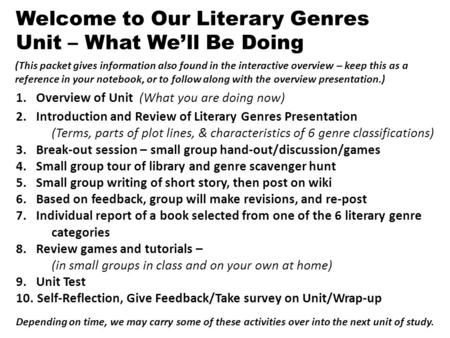 1. Overview of Unit (What you are doing now) 2. Introduction and Review of Literary Genres Presentation (Terms, parts of plot lines, & characteristics.