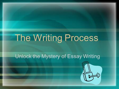 The Writing Process Unlock the Mystery of Essay Writing.