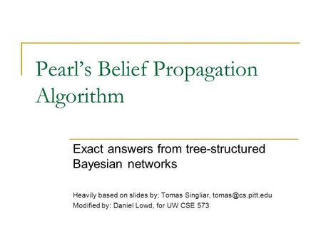 Pearl's Belief Propagation Algorithm Exact answers from tree-structured Bayesian networks Heavily based on slides by: Tomas Singliar,
