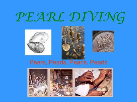 PEARL DIVING Pears, Pearls, Pearls, Pearls. How Pearls Form A piece of sand or grit gets inside the oyster shell. Natural pearls also have parasites growing.