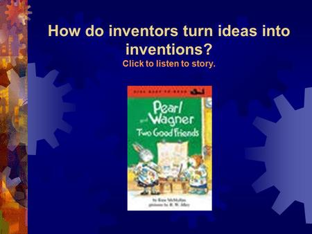 How do inventors turn ideas into inventions? Click to listen to story.