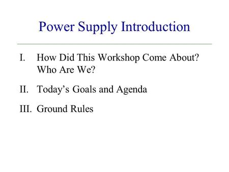 Power Supply Introduction I.How Did This Workshop Come About? Who Are We? II.Today's Goals and Agenda III.Ground Rules.