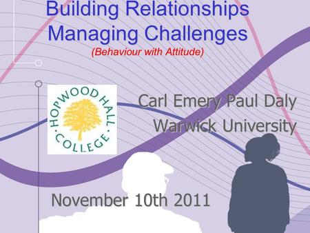 Building Relationships Managing Challenges (Behaviour with Attitude) Carl Emery Paul Daly Warwick University Warwick University November 10th 2011 November.