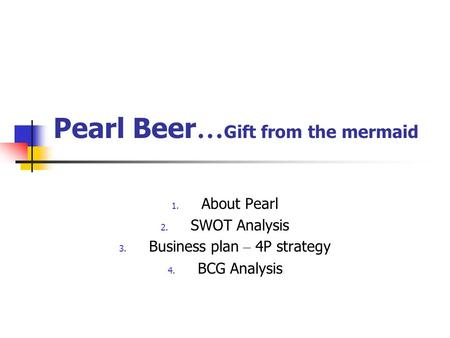Pearl Beer … Gift from the mermaid 1. About Pearl 2. SWOT Analysis 3. Business plan – 4P strategy 4. BCG Analysis.