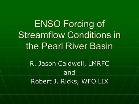 ENSO Forcing of Streamflow Conditions in the Pearl River Basin R. Jason Caldwell, LMRFC and Robert J. Ricks, WFO LIX.