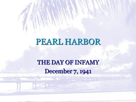 PEARL HARBOR THE DAY OF INFAMY December 7, 1941. Sequence of Events  Saturday, December 6 - Washington D.C. - U.S. President Franklin Roosevelt makes.