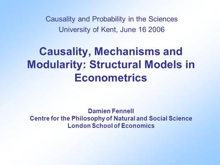 Causality, Mechanisms and Modularity: Structural Models in Econometrics Damien Fennell Centre for the Philosophy of Natural and Social Science London School.