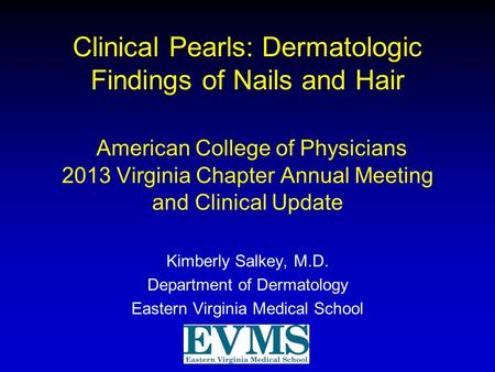 Clinical Pearls: Dermatologic Findings of Nails and Hair American College of Physicians 2013 Virginia Chapter Annual Meeting and Clinical Update Kimberly.