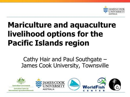 Mariculture and aquaculture livelihood options for the Pacific Islands region Cathy Hair and Paul Southgate – James Cook University, Townsville.