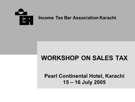 Income Tax Bar Association Karachi WORKSHOP ON SALES TAX Pearl Continental Hotel, Karachi 15 – 16 July 2005.