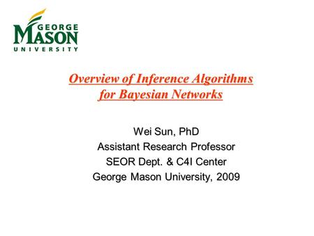 Overview of Inference Algorithms for Bayesian Networks Wei Sun, PhD Assistant Research Professor SEOR Dept. & C4I Center George Mason University, 2009.