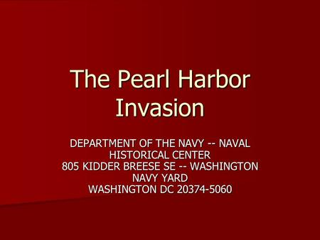 The Pearl Harbor Invasion DEPARTMENT OF THE NAVY -- NAVAL HISTORICAL CENTER 805 KIDDER BREESE SE -- WASHINGTON NAVY YARD WASHINGTON DC 20374-5060.