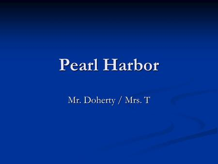 Pearl Harbor Mr. Doherty / Mrs. T. December 6, 1941 Night of Dec. 6, Morning of Dec. 7: U.S. intelligence receives a message about a Japanese Attack.