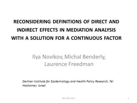 RECONSIDERING DEFINITIONS OF DIRECT AND INDIRECT EFFECTS IN MEDIATION ANALYSIS WITH A SOLUTION FOR A CONTINUOUS FACTOR Ilya Novikov, Michal Benderly, Laurence.