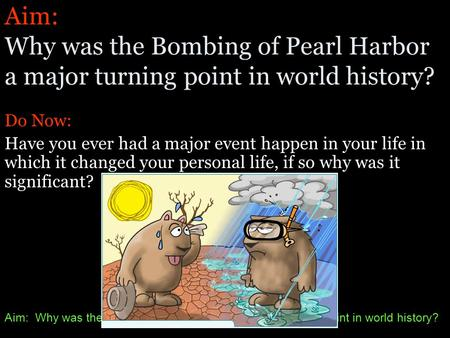 Aim: Why was the Bombing of Pearl Harbor a major turning point in world history? Do Now: Have you ever had a major event happen in your life in which.