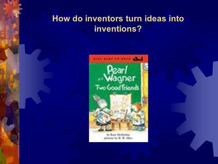How do inventors turn ideas into inventions?. Pearl & Wagner Vocabulary Words  robot  wad  trash  electricity Amazing Words  construct  sidekick.