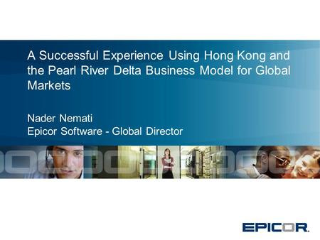 A Successful Experience Using Hong Kong and the Pearl River Delta Business Model for Global Markets Nader Nemati Epicor Software - Global Director.