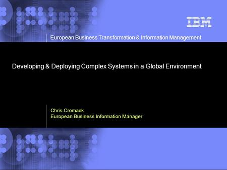 © 2002 IBM Corporation European Business Transformation & Information Management Developing & Deploying Complex Systems in a Global Environment Chris Cromack.