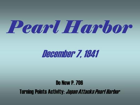 Pearl Harbor December 7, 1941 Do Now P. 706 Turning Points Activity: Japan Attacks Pearl Harbor.