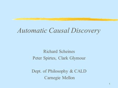 1 Automatic Causal Discovery Richard Scheines Peter Spirtes, Clark Glymour Dept. of Philosophy & CALD Carnegie Mellon.