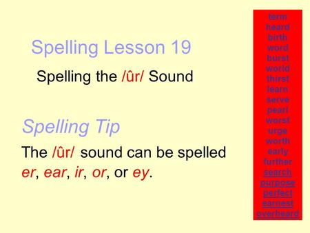 Spelling Lesson 19 Spelling the /ûr/ Sound term heard birth word burst world thirst learn serve pearl worst urge worth early further search purpose perfect.