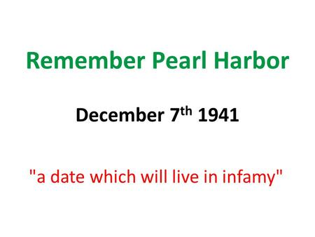 Remember Pearl Harbor December 7 th 1941 a date which will live in infamy