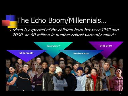 1 The Echo Boom/Millennials…  Much is expected of the children born between 1982 and 2000, an 80 million in number cohort variously called : Generation.