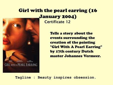 Girl with the pearl earring (16 January 2004) Certificate 12 Tells a story about the events surrounding the creation of the painting Girl With A Pearl.