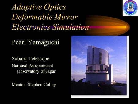 Adaptive Optics Deformable Mirror Electronics Simulation Pearl Yamaguchi Subaru Telescope National Astronomical Observatory of Japan Mentor: Stephen Colley.