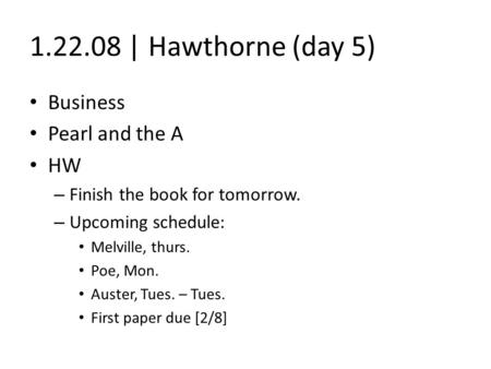 1.22.08 | Hawthorne (day 5) Business Pearl and the A HW – Finish the book for tomorrow. – Upcoming schedule: Melville, thurs. Poe, Mon. Auster, Tues. –