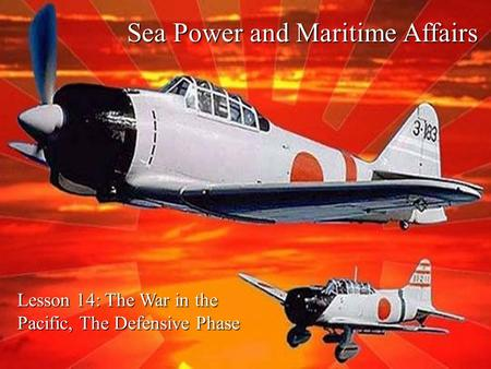 Sea Power and Maritime Affairs Lesson 14: The War in the Pacific, The Defensive Phase.