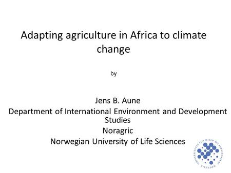 Adapting agriculture in Africa to climate change by Jens B. Aune Department of International Environment and Development Studies Noragric Norwegian University.