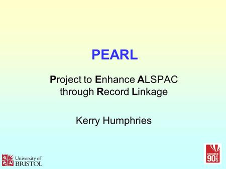 PEARL Project to Enhance ALSPAC through Record Linkage Kerry Humphries.