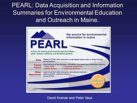 PEARL: Data Acquisition and Information Summaries for Environmental Education and Outreach in Maine. David Kramar and Peter Vaux.