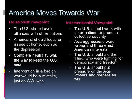 America Moves Towards War Isolationist Viewpoint Interventionist Viewpoint The U.S. should avoid alliances with other nations Americans should focus on.