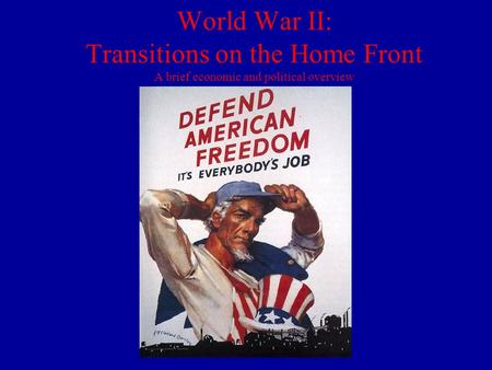 World War II: Transitions on the Home Front A brief economic and political overview.