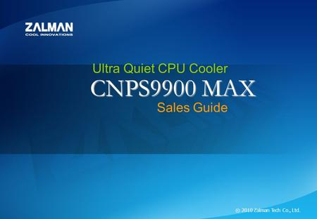 ⓒ 2010 Zalman Tech Co., Ltd. CNPS9900 MAX Ultra Quiet CPU Cooler CNPS9900 MAX ⓒ 2010 Zalman Tech Co., Ltd. CNPS9900 MAX Ultra Quiet CPU Cooler Sales Guide.