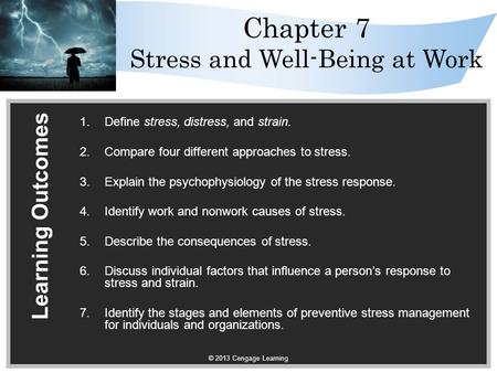 © 2013 Cengage Learning Chapter 7 Stress and Well-Being at Work Learning Outcomes 1.Define stress, distress, and strain. 2.Compare four different approaches.