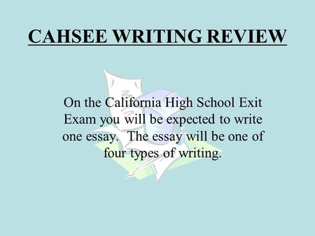 CAHSEE WRITING REVIEW On the California High School Exit Exam you will be expected to write one essay. The essay will be one of four types of writing.