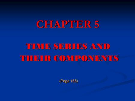 CHAPTER 5 TIME SERIES AND THEIR COMPONENTS (Page 165)